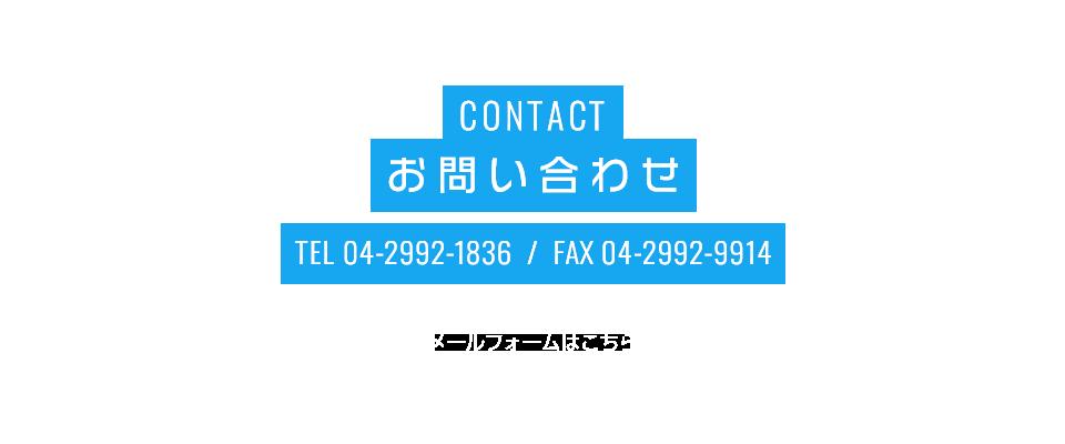 CONTACT お問い合わせ TEL:04-2992-1836 FAX:04-2992-9914 メールフォームはこちら
